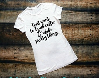 I Just Want To Drink Coffee & Make Pretty Things- Women's Shirt