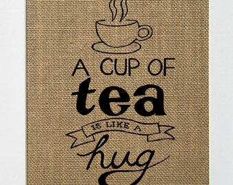 UNFRAMED A Cup Of Tea Is Like A Hug / Burlap Print Sign 5x7 8x10 / Rustic Country Shabby Chic Vintage Decor Kitchen Decor Tea Lover Gift