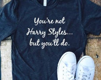 You're not Harry Styles but you'll do, Harry Styles, music, tumbler, fandom