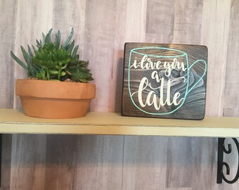 I Love You A Latte Small Wooden Sign