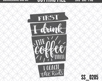 Coach SVG   Coffee SVG  First I drink the Coffee  Cutting file for Cricut & Silhouette  svg dxf png file formats  Personal Use