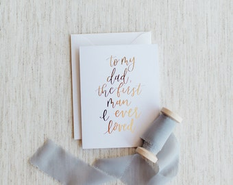 To My Dad, The First Man I Ever Loved - Calligraphy Foil Wedding Card