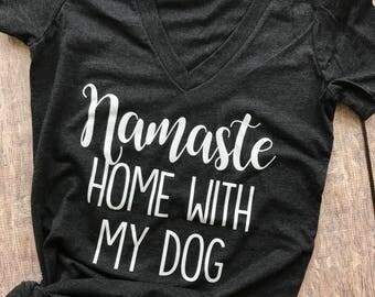 Namaste home with my dog vneck, namaste home with my dog shirt, Dog shirt, cat shirt, namaste home with my dog