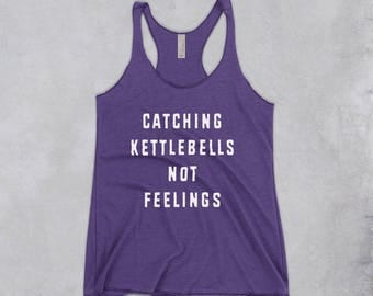Funny womens gym top - catching kettlebells not feelings Tank, funny gym top, womens workout shirt, feminist workout shirt, funny fitness