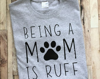 Being a Mom is Ruff - Womens Shirt - Fun Dog Mom Shirt