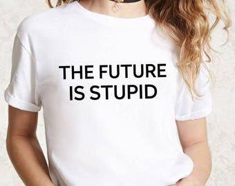 The Future Is Stupid Shirt   The Future Is Female Shirt, Girl Power Shirt, Equal Rights Shirt, Equality Shirt, Feminist Shirt, Graphic Tee