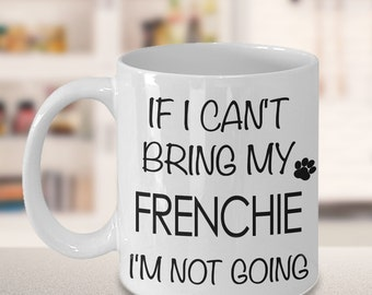 French Bulldog Coffee Mug - French Bulldog Gifts - If I Can't Bring My Frenchie I'm Not Going Funny Cute Frenchie Gift for Frenchie Mom Dad