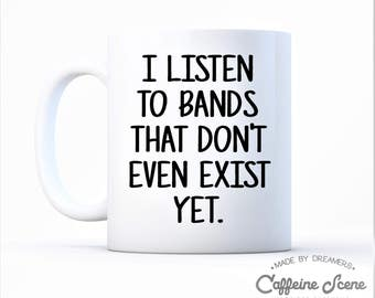Music Lover Funny Mug I Listen To Bands That Don't Even Exist Yet Up Coming Artist Announcement Inspiring Dreamers Uncle Musician Birthday