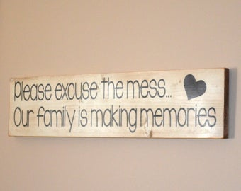 Please excuse the mess...Our family is making memories wooden sign