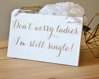 Wedding sign- Don't worry ladies, Im still single! -custom sign, wedding decor, ring bearer sign