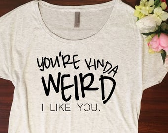 You're weird Shirt // Dolman style, Youre my person, I like you, Youre weird I like you, Gift for her, Comfortable tshirt, Funny shirt