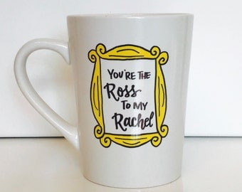 You're the Ross to my Rachel FRIENDS inspired mug