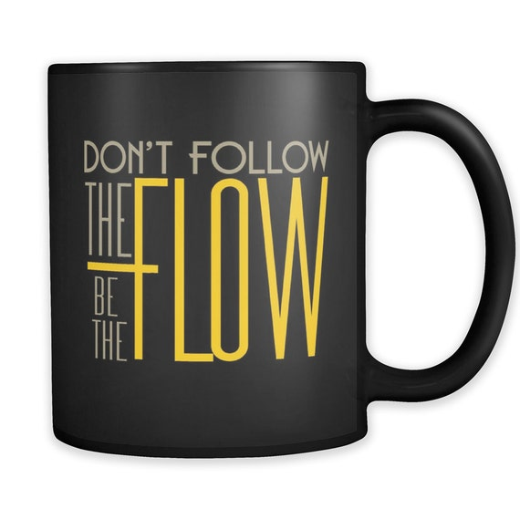Don't Follow The Flow Be The Flow Coffee Mug Best Gift Ideas