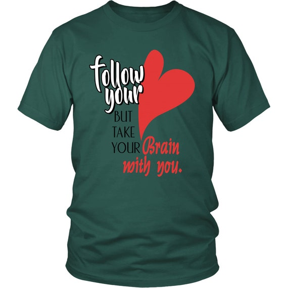 Follow Your Heart But Take Your Brain With You Shirts Unisex Shirt Inspirational Quotes Sayings