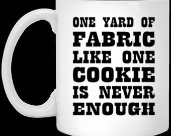 One Yard of Fabric, Like One Cookie is Never Enough - Funny Knitting Crocket -  White Ceramic Coffee or Tea Mug