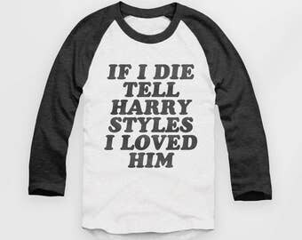 Harry Styles 'If I die tell Harry Styles I Love Him' - Vintage Look Baseball Jersey - Raglan Top, 1d- T Shirt #ootd #instafashion - S M L XL