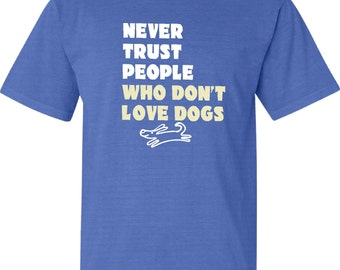 Never Trust People Who Don't Love Dogs  tee  FREE SHIPPING