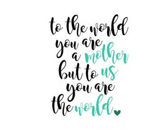 To the world you are a mother but to us you are the world SVG, cricut cameo cutting file, Mother's Day svg, mothers day svg, mom svg, cute