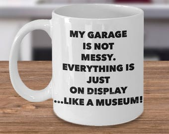 Gift for Dad/Mom/Mechanic. Unique Gift Idea --My Garage Is Not Messy. Everything Is Just On Display...Like A Museum!- Ceramic Mug/Tea Cup