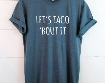 Let's taco 'bout it - TShirt - Made to order, Pick your colors!