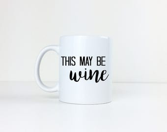 This May be Wine Mug - Wine - Coffee Mug - Coffee Cup - Tea - Gift