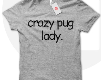 Crazy Pug Lady T shirt, pug lover tshirt, pugs t shirt, dog lover shirt, crazy dog lady shirt, animal rights, animal lover. T-015