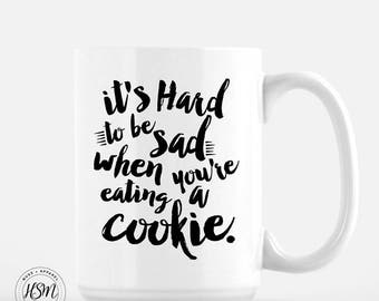It's Hard To Be Sad When You're Eating A Cookie, 15oz Mug