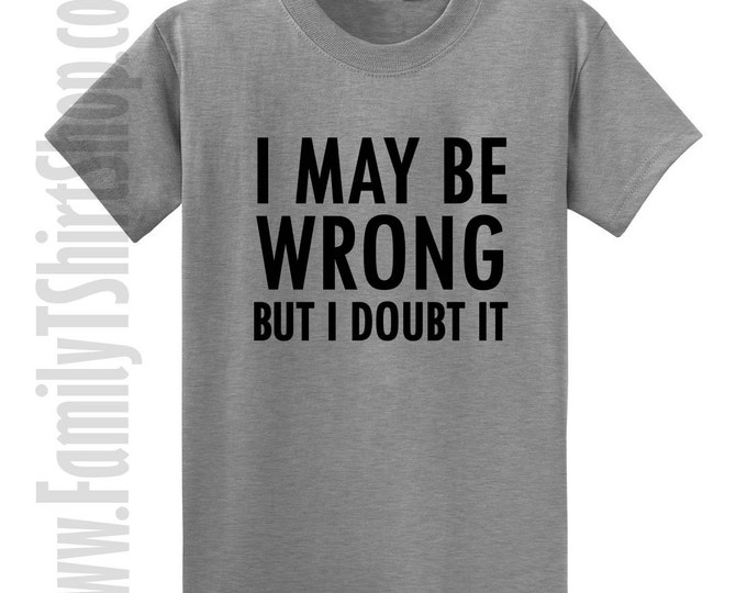 I May Be Wrong But I Doubt It T-shirt