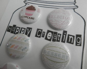 6 DESSERT  Buttons, Flairs, Pins That include CUPCAKES Candy and more
