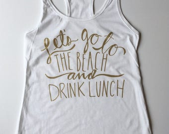 Beach Tank Top - Let's Go To The Beach and Drink Lunch - racerback