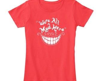 SALE ITEM! We're All Mad Here T Shirt / Alice In Wonderland T Shirt / Cheshire Cat / T Shirt For Women / Nerd T Shirt Geek T Shirt / Disney