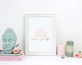 Get Up Dress Up Show Up Never Give Up, Rose Gold Print, Funny Poster, Inspirational Poster, Bedroom Decor, Quote Print, Typography Print,