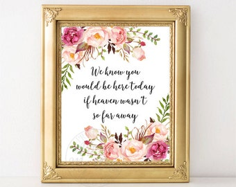 We Know You Would Be Here Today If Heaven Wasn't So Far Away, Floral Wedding Sign, Memorial, Remembrance, Printable, in memory of, Prints