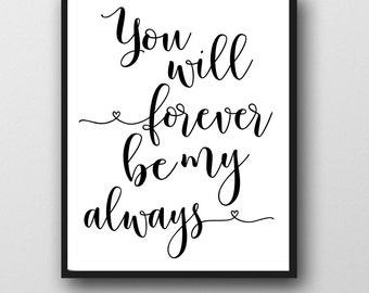 POSTER, Printable Art, You Will Alway Be My Alway and Forever, Instant Download,Home Decor,Inspirational Quote,16x20,24x30,8x10