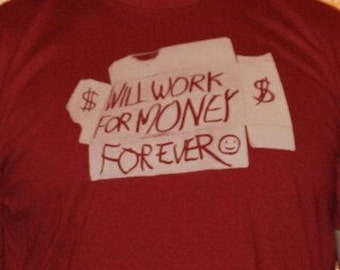 Will Work For Money For Ever T-Shirt by Shawn Wolfe Male American Apparel