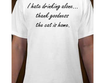 I Hate Drinking Alone Thank Goodness The Cat Is Home T-shirt - Funny Pet Kitty Humor - Hanes Tagless Comfy Preshrunk Cotton Tee S M L XL