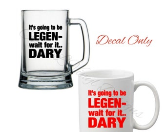 It's Going to Be Legen...Wait for it ... Dary - DIY Vinyl Decals -  Mugs, Glasses NOT included