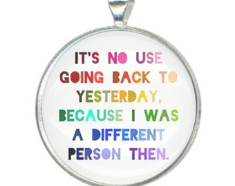 It's No Use Going Back To Yesterday Because I Was A Different Person Then - Alice In Wonderland Quote 38mm Round Pendant