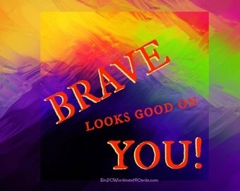 Brave Looks Good On You/Empowerment/Celebration/empowering girls and women/Uplifting/Encouragement/Accomplishment/girl power/sisterhood