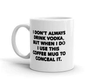 11 oz Coffee Mug: I Don't Always Drink Vodka, But When I Do I Use This Coffee Mug To Conceal It.