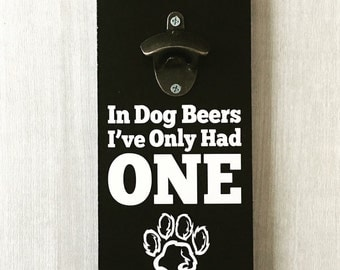 In Dog Beers I've Only Had One / Dog Beer Sign / Beer Drinker Gift / In Dog Beers Sign / Beer Bottle Opener / Dog Years / Paw Print