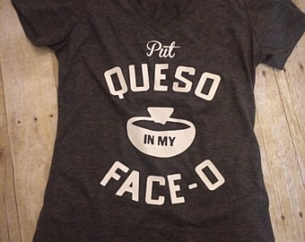 Put Queso in my Face-O Ladies Cut Short Sleeve Shirt Womens V-neck or Crew Neck Available