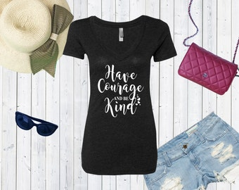 Have Courage and Be Kind V neck High Quality Tshirt / Triblend Vneck / Kindness Tshirt [E0127]