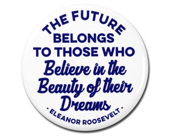 "Eleanor Roosevelt Quote 1.25"" or 2.25"" Pinback Pin Button Badge The future belongs to those who believe in the beauty of their dreams"