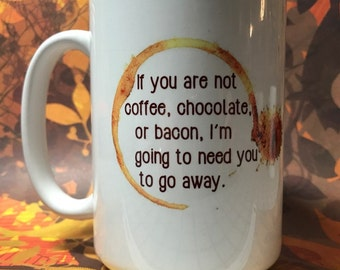 If you're not coffee, chocolate, or bacon I'm gonna need you to go away coffee tea mug