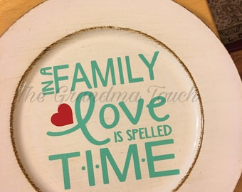 In a family, love is spelled time charger/ plate, ready to ship, plate with vinyl, off white distressed look charger,