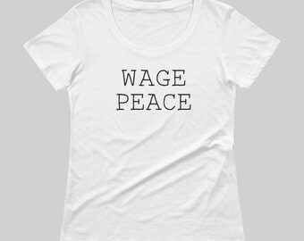 Wage Peace Shirt - Women's Tshirt Tee - Women's Wage Peace Shirt - Peaceful - Short Sleeve, Scoop Neck - White - Created by Braymont Designs