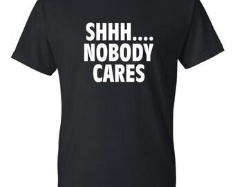 Shh.... Nobody Cares t-shirt
