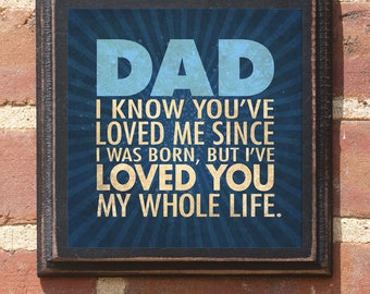 """Father's Day Gift """"Dad I know you've loved me since I was born..."""" Wall Art Sign Plaque Home Decor Gift Present Gift for Dad Daddy Pop Papa"""