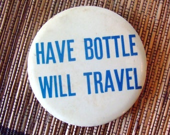 Vintage Novelty pinback button Have Bottle will Travel EXC
